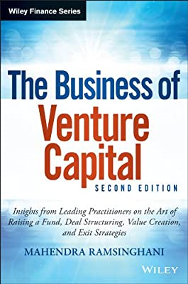 The Business of Venture Capital: Insights from Leading Practitioners on the Art of Raising a Fund, Deal Structuring, Value Creation, and Exit Strategies.pdf
